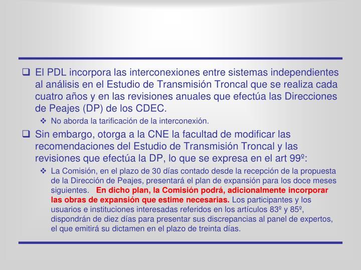 El PDL incorpora las interconexiones entre sistemas independientes al análisis en el Estudio de Transmisión Troncal que se realiza cada cuatro años y en las revisiones anuales que efectúa las Direcciones de Peajes (DP) de los CDEC.