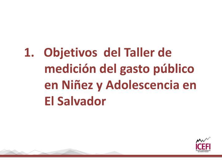 1.   Objetivos  del Taller de medición del gasto público en Niñez y Adolescencia en El Salvador