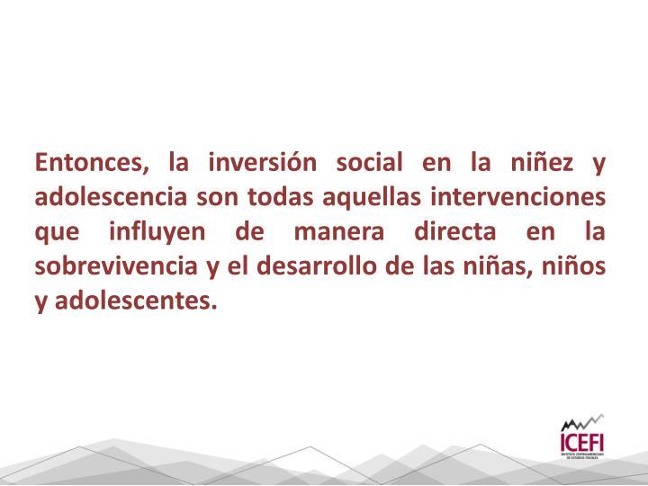 Entonces, la inversión social en la niñez y adolescencia son todas aquellas intervenciones que influyen de manera directa en la sobrevivencia y el desarrollo de