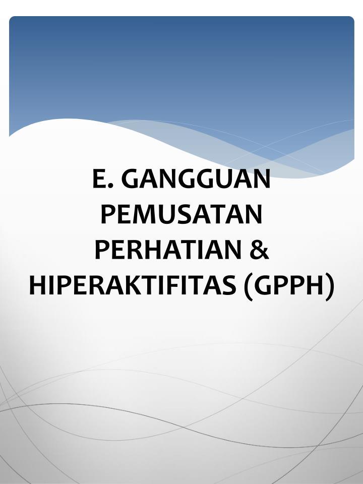 E. GANGGUAN PEMUSATAN PERHATIAN & HIPERAKTIFITAS (GPPH)