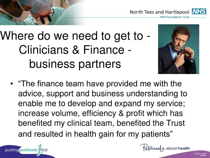 Where do we need to get to - Clinicians & Finance - business partners