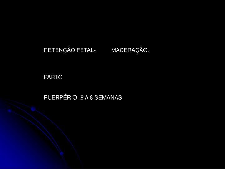 RETENÇÃO FETAL-          MACERAÇÃO.