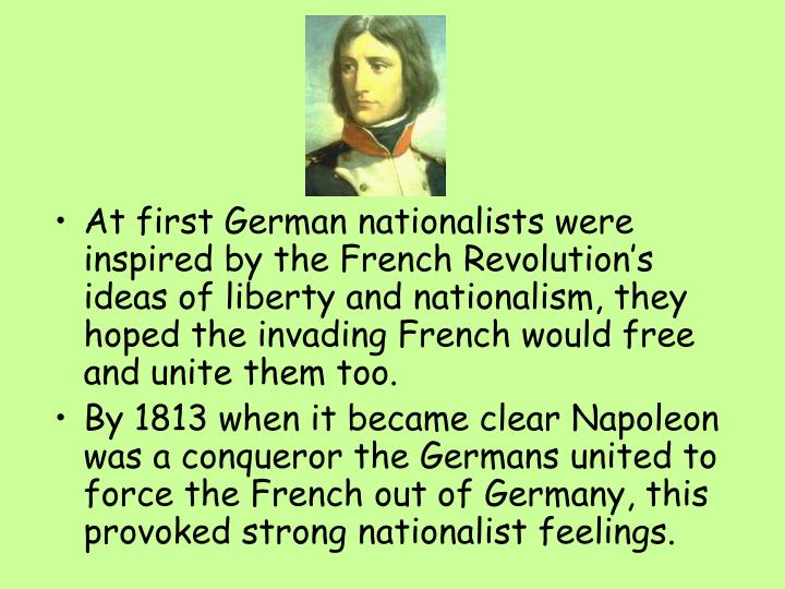 At first German nationalists were inspired by the French Revolution's ideas of liberty and nationalism, they hoped the invading French would free and unite them too.