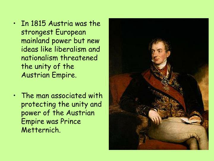 In 1815 Austria was the strongest European mainland power but new ideas like liberalism and nationalism threatened the unity of the Austrian Empire.