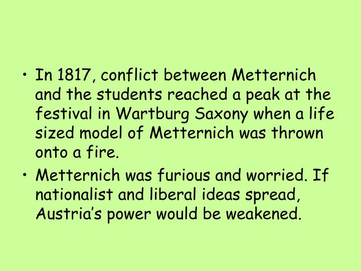 In 1817, conflict between Metternich and the students reached a peak at the festival in Wartburg Saxony when a life sized model of Metternich was thrown onto a fire.