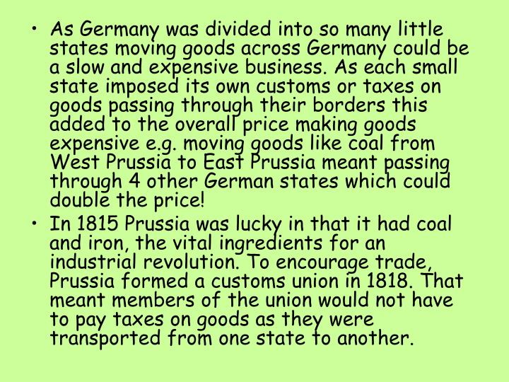 As Germany was divided into so many little states moving goods across Germany could be a slow and expensive business. As each small state imposed its own customs or taxes on goods passing through their borders this added to the overall price making goods expensive e.g. moving goods like coal from West Prussia to East Prussia meant passing through 4 other German states which could double the price!