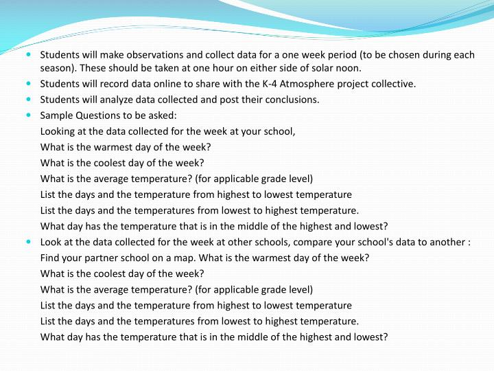Students will make observations and collect data for a one week period (to be chosen during each season). These should be taken at one hour on either side of solar noon.