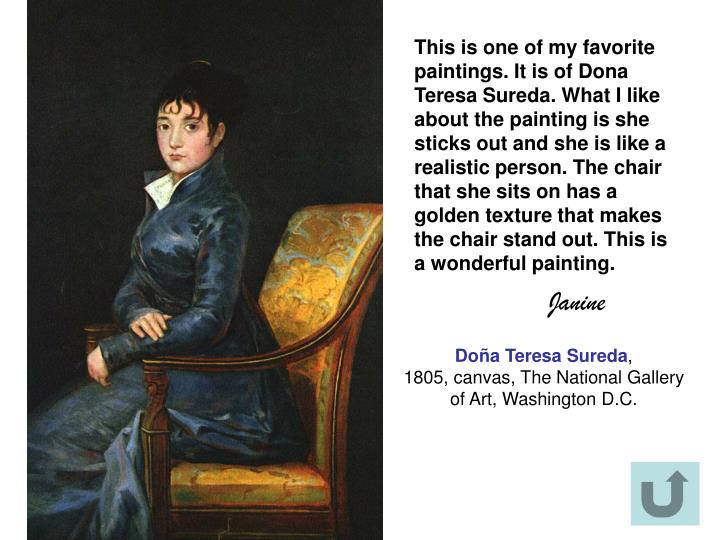This is one of my favorite paintings. It is of Dona Teresa Sureda. What I like about the painting is she sticks out and she is like a realistic person. The chair that she sits on has a golden texture that makes the chair stand out. This is a wonderful painting.
