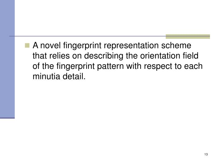 A novel fingerprint representation scheme that relies on describing the orientation field of the fingerprint pattern with respect to each minutia detail.
