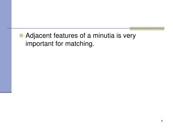 Adjacent features of a minutia is very important for matching.