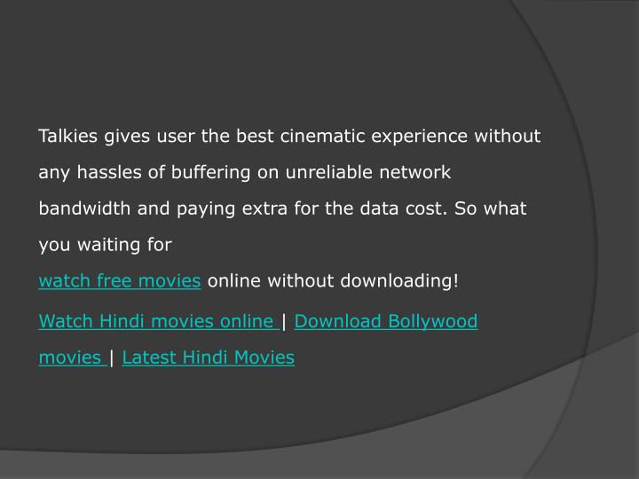 Talkies gives user the best cinematic experience without any hassles of buffering on unreliable network bandwidth and paying extra for the data cost. So what you waiting for