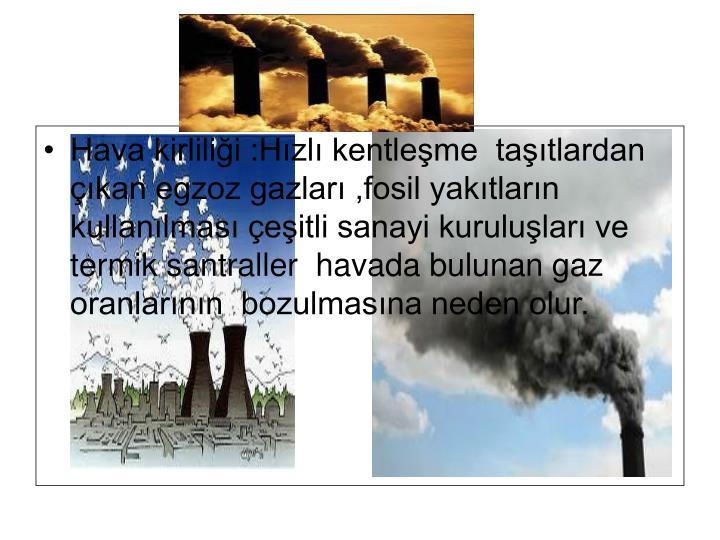 Hava kirlilii :Hzl kentleme  tatlardan kan egzoz gazlar ,fosil yaktlarn kullanlmas eitli sanayi kurulular ve termik santraller  havada bulunan gaz oranlarnn  bozulmasna neden olur.