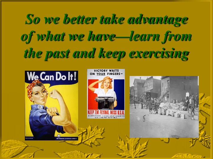 So we better take advantage of what we have—learn from the past and keep exercising