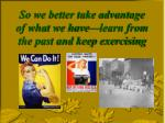 so we better take advantage of what we have learn from the past and keep exercising