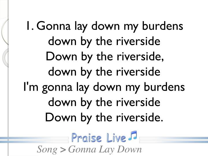 1. Gonna lay down my burdens