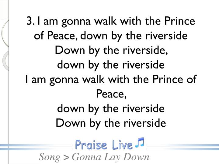 3. I am gonna walk with the Prince of Peace, down by the riverside