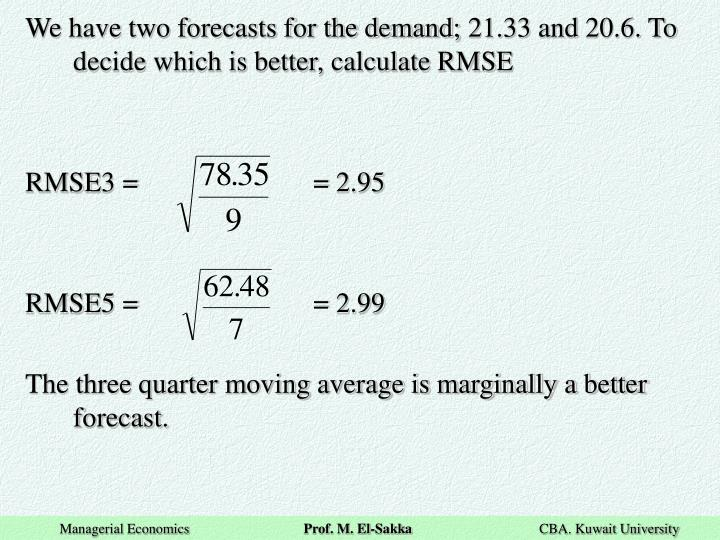 We have two forecasts for the demand; 21.33 and 20.6. To decide which is better, calculate RMSE