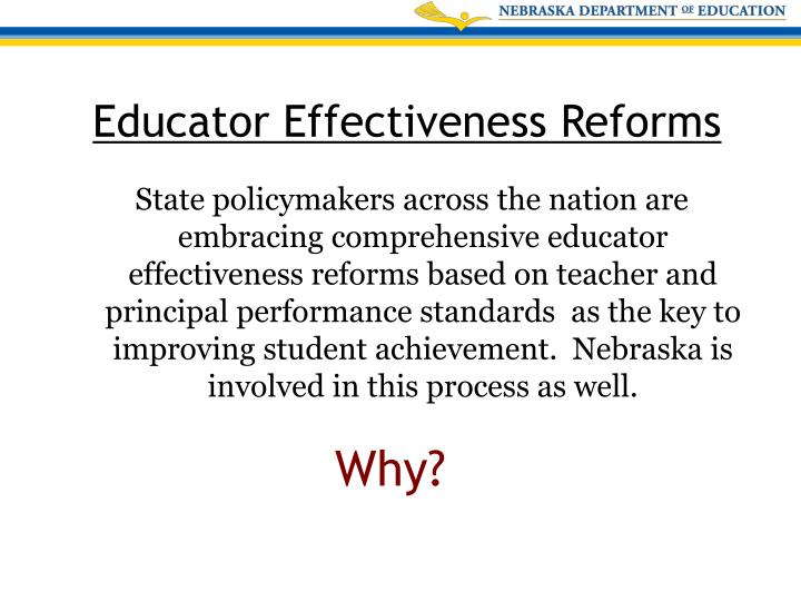 State policymakers across the nation are embracing comprehensive educator effectiveness reforms based on teacher and principal performance standards  as the key to improving student achievement.  Nebraska is involved in this process as well.