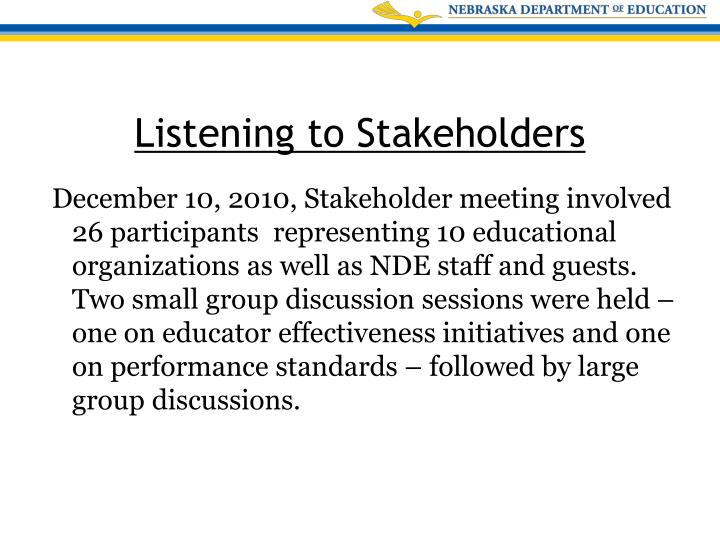 December 10, 2010, Stakeholder meeting involved 26 participants  representing 10 educational organizations as well as NDE staff and guests. Two small group discussion sessions were held – one on educator effectiveness initiatives and one on performance standards – followed by large group discussions.