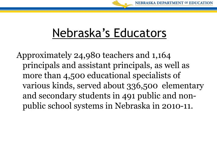 Approximately 24,980 teachers and 1,164 principals and assistant principals, as well as more than 4,500 educational specialists of various kinds, served about 336,500  elementary and secondary students in 491 public and non-public school systems in Nebraska in 2010-11.