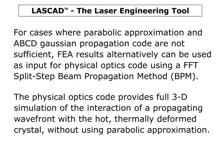 For cases where parabolic approximation and ABCD gaussian propagation code are not sufficient, FEA results alternatively can be used as input for physical optics code using a FFT Split-Step Beam Propagation Method (BPM).