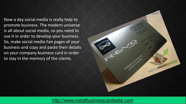 Now a day social media is really help to promote business. The modern universe is all about social media, so you need to use it in order to develop your business. So, make social media Fan pages of your business and copy and paste their details on your company business card in order to stay in the memory of the clients.