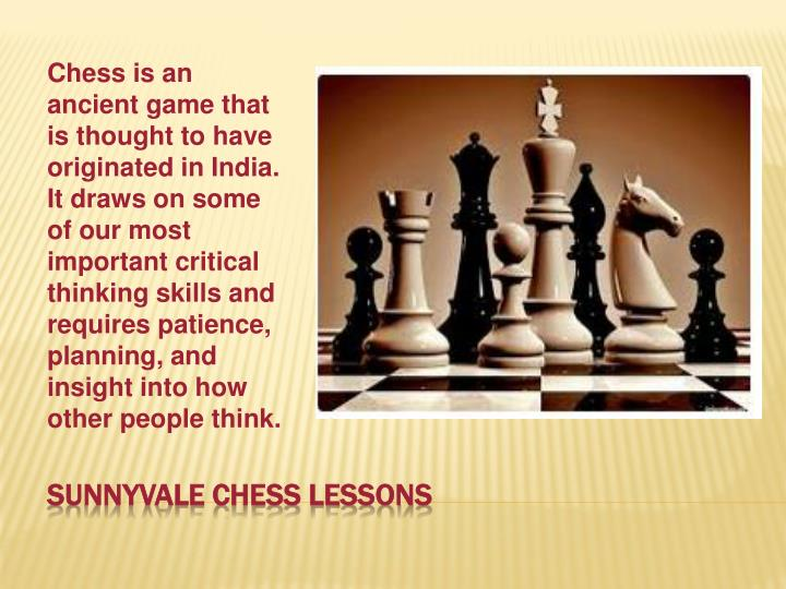Chess is an ancient game that is thought to have originated in India. It draws on some of our most important critical thinking skills and requires patience, planning, and insight into how other people think.