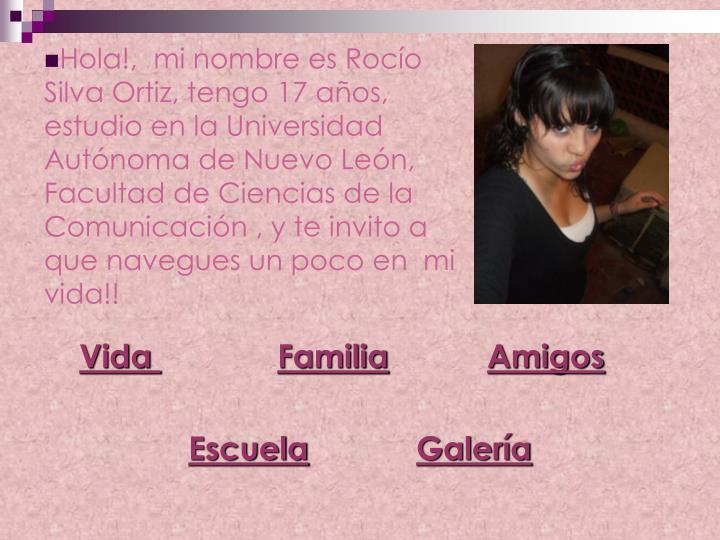Hola!,  mi nombre es Rocío Silva Ortiz, tengo 17 años, estudio en la Universidad Autónoma de Nuevo León, Facultad de Ciencias de la Comunicación , y te invito a  que navegues un poco en  mi vida!!