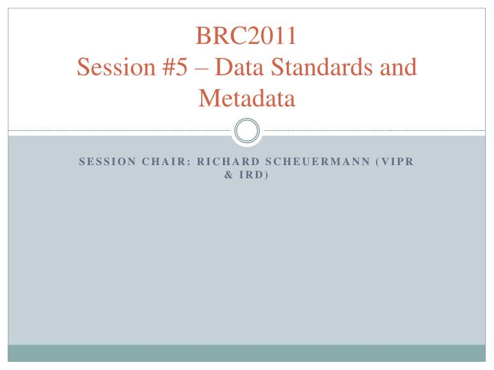 Brc2011 session 5 data standards and metadata