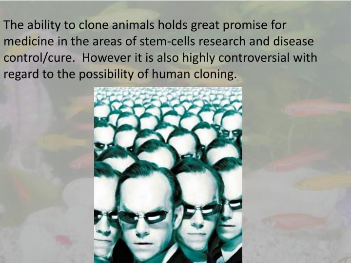 The ability to clone animals holds great promise for medicine in the areas of stem-cells research and disease control/cure.  However it is also highly controversial with regard to the possibility of human cloning.