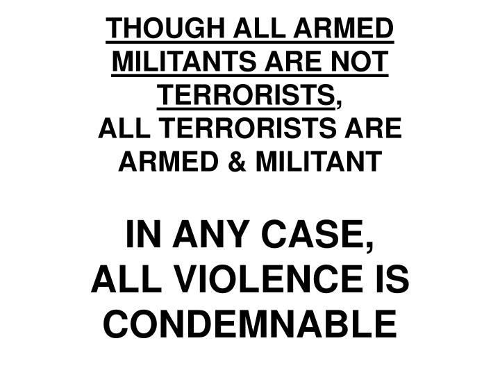 THOUGH ALL ARMED MILITANTS ARE NOT TERRORISTS