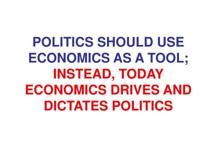 POLITICS SHOULD USE ECONOMICS AS A TOOL;