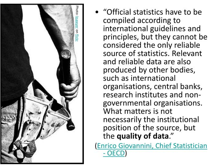 """Official statistics have to be compiled according to international guidelines and principles, but they cannot be considered the only reliable source of statistics. Relevant and reliable data are also produced by other bodies, such as international organisations, central banks, research institutes and non-governmental organisations. What matters is not necessarily the institutional position of the source, but the"