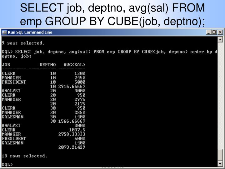 SELECT job, deptno, avg(sal) FROM emp GROUP BY CUBE(job, deptno);
