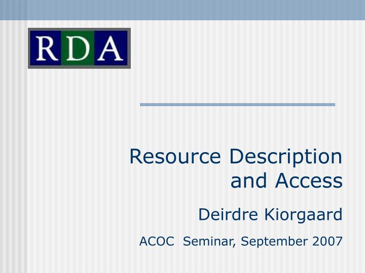 Resource description and access deirdre kiorgaard acoc seminar september 2007