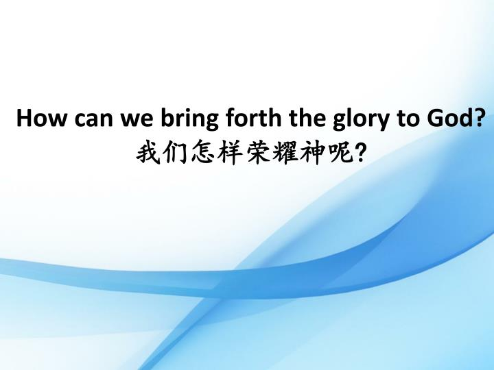 How can we bring forth the glory to God?