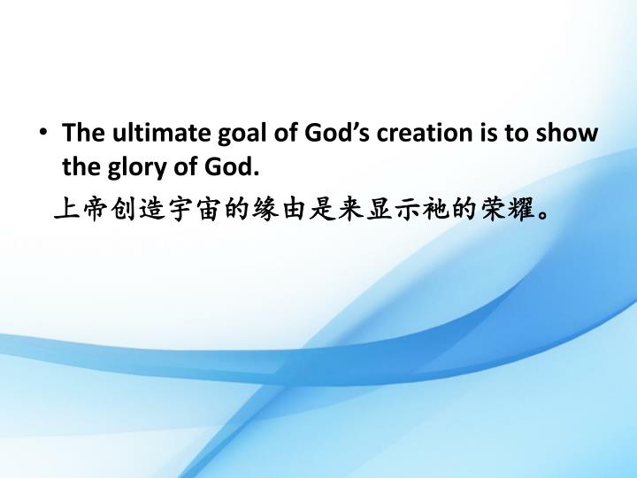 The ultimate goal of God's creation is to show the glory of God.