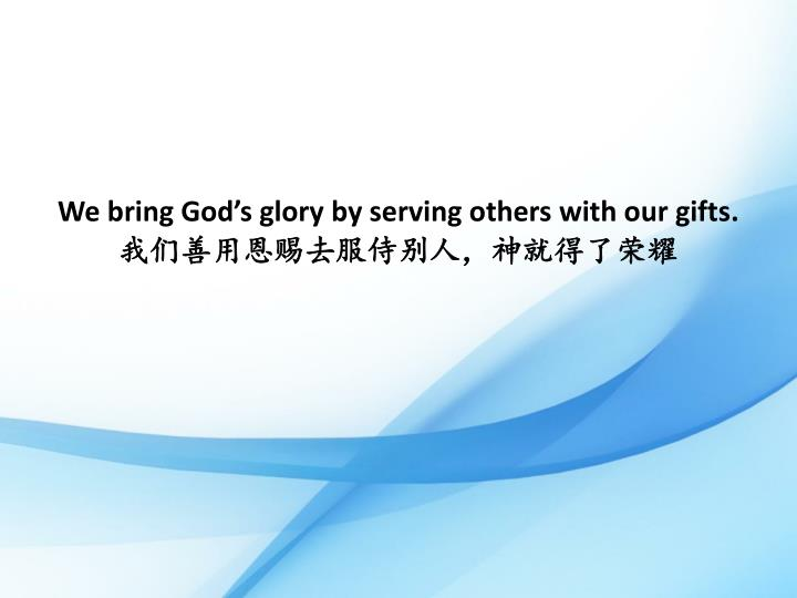 We bring God's glory by serving others with our gifts
