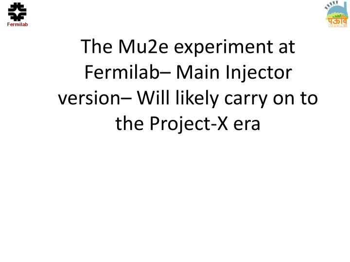 The mu2e experiment at fermilab main injector version will likely carry on to the project x era