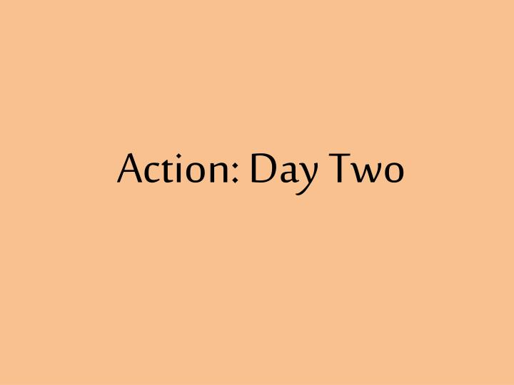 Action: Day Two