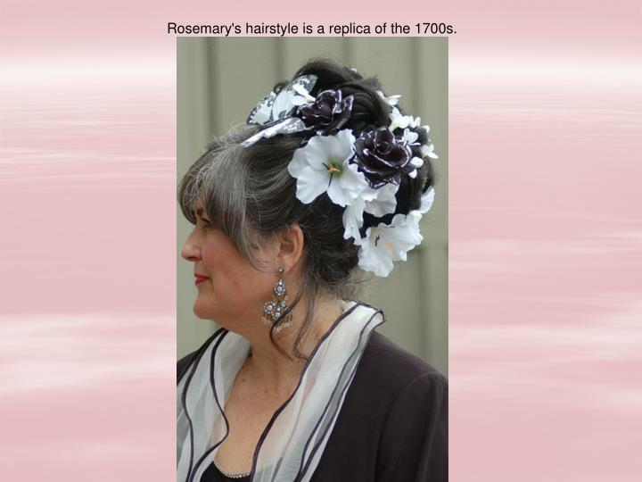 Rosemary's hairstyle is a replica of the 1700s.