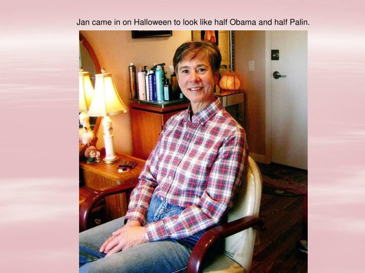 Jan came in on Halloween to look like half Obama and half Palin.
