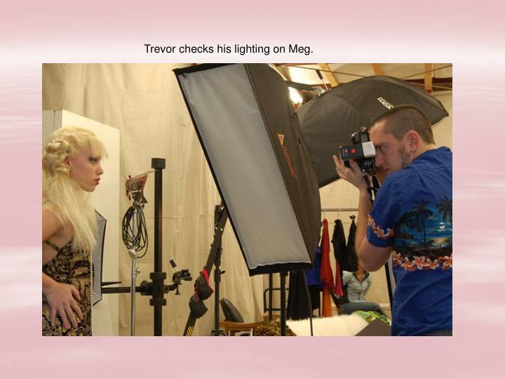 Trevor checks his lighting on Meg.