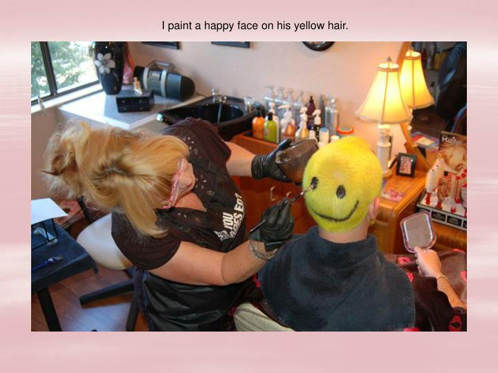 I paint a happy face on his yellow hair.