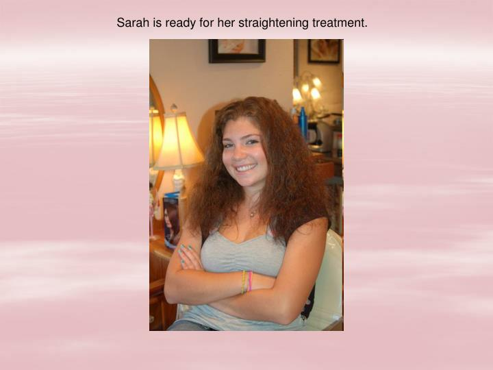 Sarah is ready for her straightening treatment.