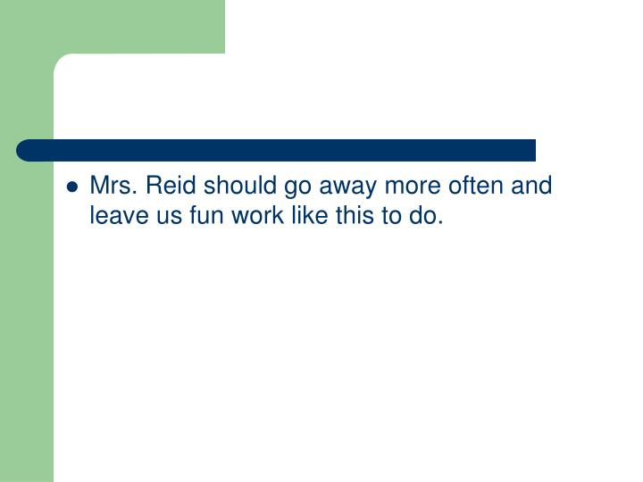 Mrs. Reid should go away more often and leave us fun work like this to do.