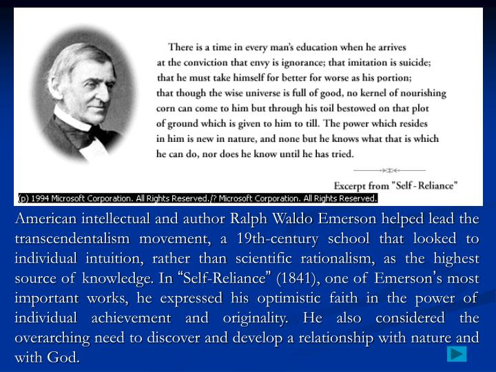 American intellectual and author Ralph Waldo Emerson helped lead the transcendentalism movement, a 19th-century school that looked to individual intuition, rather than scientific rationalism, as the highest source of knowledge. In