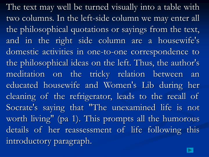 """The text may well be turned visually into a table with two columns. In the left-side column we may enter all the philosophical quotations or sayings from the text, and in the right side column are a housewife's domestic activities in one-to-one correspondence to the philosophical ideas on the left. Thus, the author's meditation on the tricky relation between an educated housewife and Women's Lib during her cleaning of the refrigerator, leads to the recall of Socrate's saying that """"The unexamined life is not worth living"""" (pa 1). This prompts all the humorous details of her reassessment of life following this introductory paragraph."""