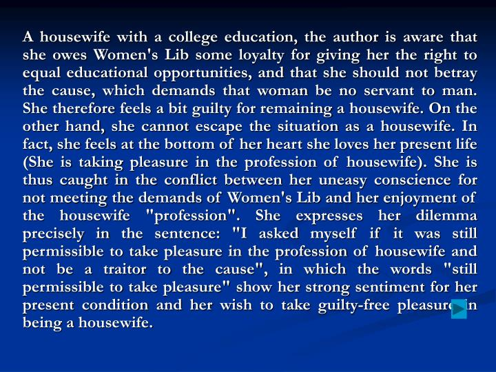 "A housewife with a college education, the author is aware that she owes Women's Lib some loyalty for giving her the right to equal educational opportunities, and that she should not betray the cause, which demands that woman be no servant to man. She therefore feels a bit guilty for remaining a housewife. On the other hand, she cannot escape the situation as a housewife. In fact, she feels at the bottom of her heart she loves her present life (She is taking pleasure in the profession of housewife). She is thus caught in the conflict between her uneasy conscience for not meeting the demands of Women's Lib and her enjoyment of the housewife ""profession"". She expresses her dilemma precisely in the sentence: ""I asked myself if it was still permissible to take pleasure in the profession of housewife and not be a traitor to the cause"", in which the words ""still permissible to take pleasure"" show her strong sentiment for her present condition and her wish to take guilty-free pleasure in being a housewife."