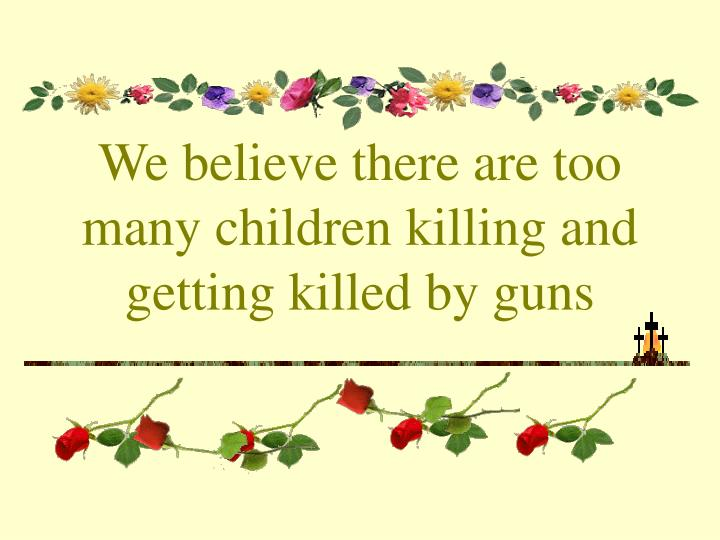 We believe there are too many children killing and getting killed by guns